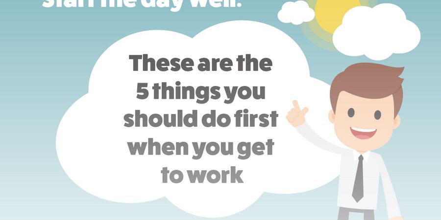 Start the day well: These are the 5 things you should do first when you get to work